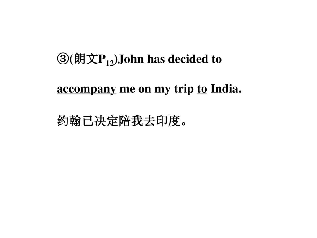 ③(朗文P12)John has decided to accompany me on my trip to India