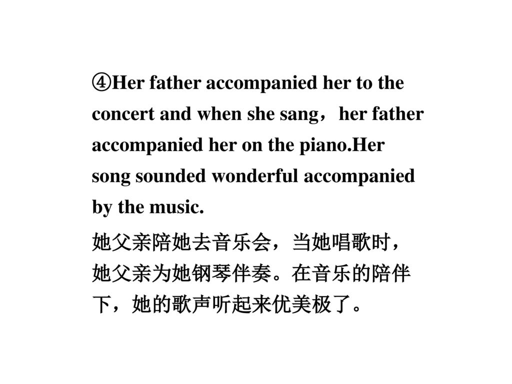 ④Her father accompanied her to the concert and when she sang,her father accompanied her on the piano.Her song sounded wonderful accompanied by the music.