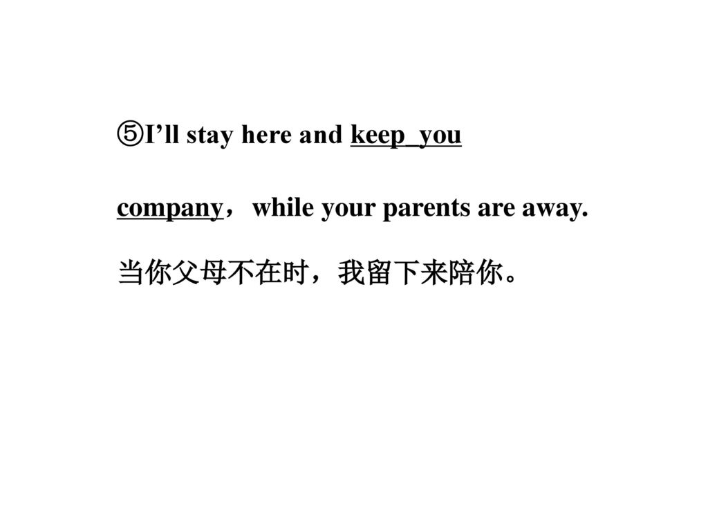 ⑤I'll stay here and keep_you company,while your parents are away