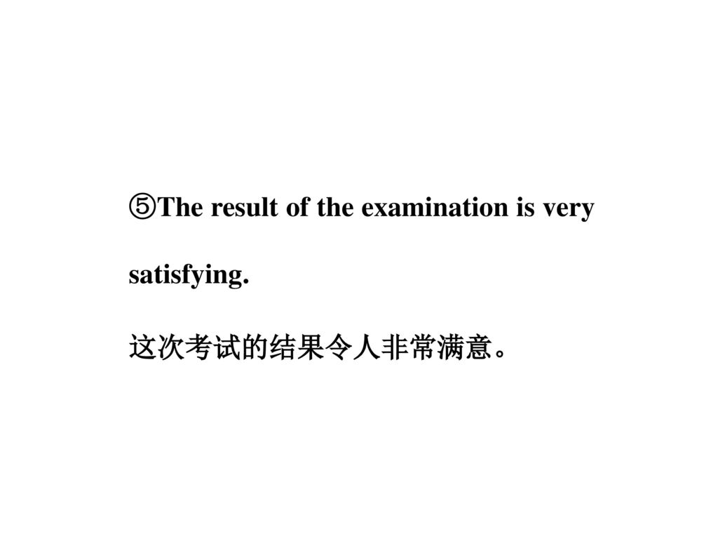 ⑤The result of the examination is very satisfying. 这次考试的结果令人非常满意。