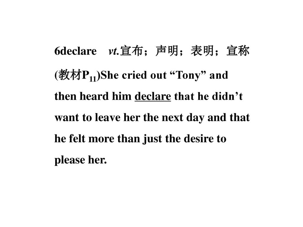 6declare vt.宣布;声明;表明;宣称 (教材P11)She cried out Tony and then heard him declare that he didn't want to leave her the next day and that he felt more than just the desire to please her.