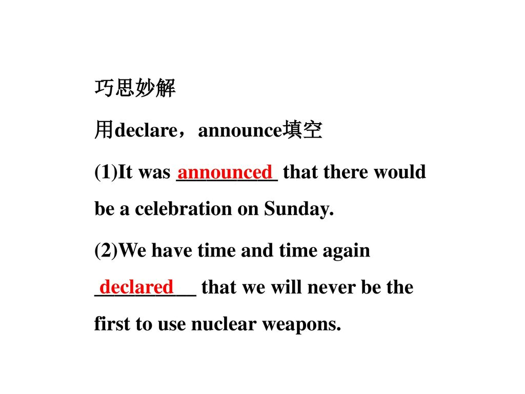 巧思妙解 用declare,announce填空 (1)It was __________ that there would be a celebration on Sunday. (2)We have time and time again __________ that we will never be the first to use nuclear weapons.