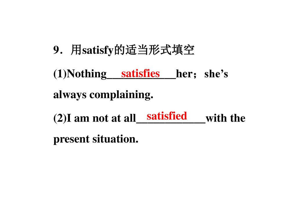 9.用satisfy的适当形式填空 (1)Nothing____________her;she's always complaining