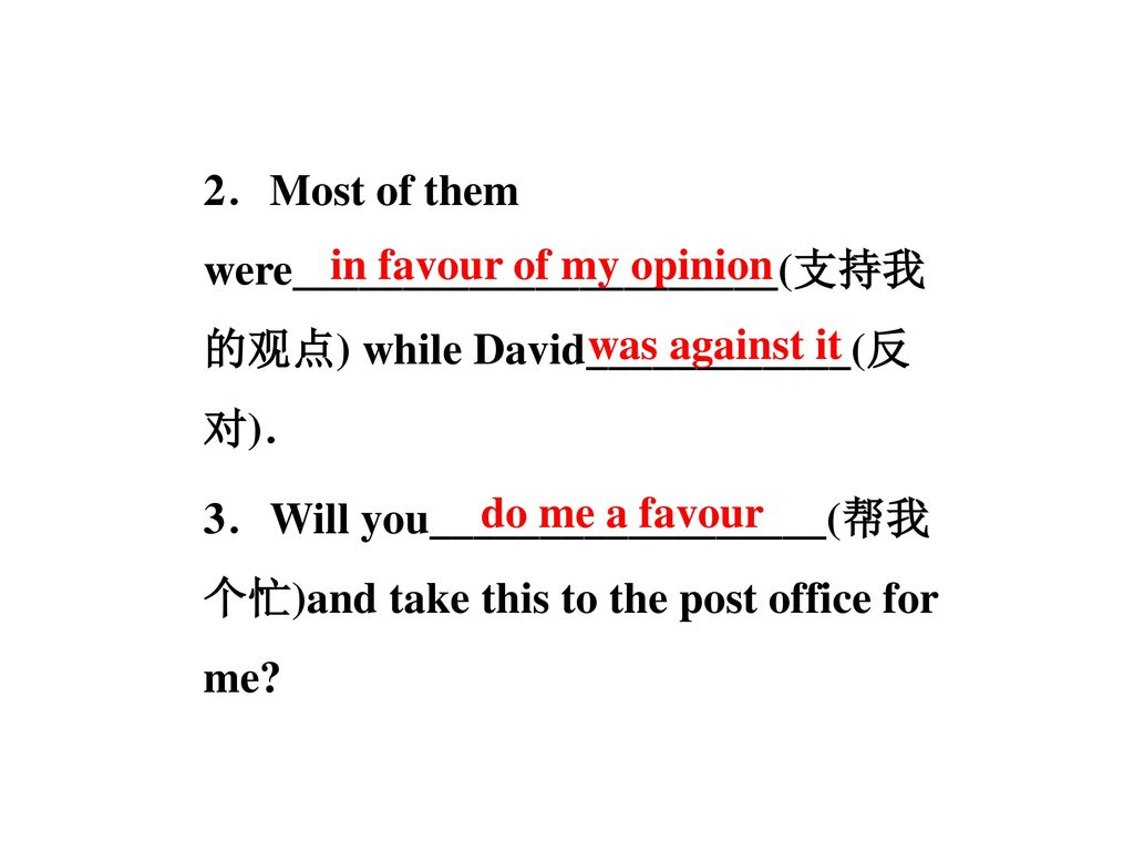 2.Most of them were______________________(支持我的观点) while David____________(反对). 3.Will you__________________(帮我个忙)and take this to the post office for me