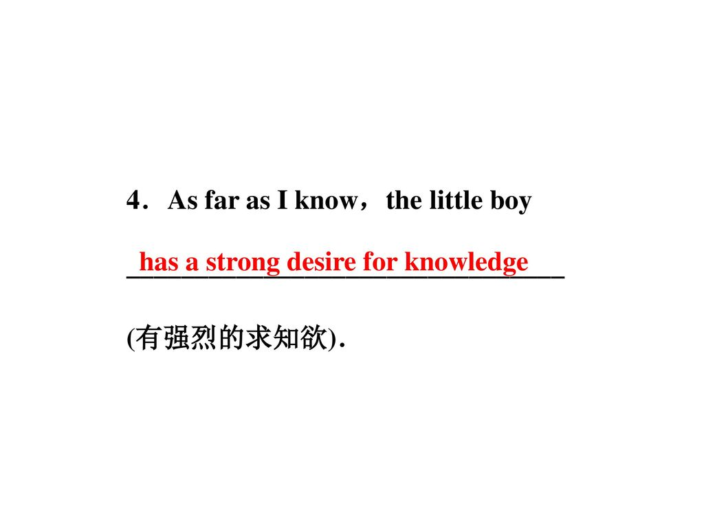 4.As far as I know,the little boy ________________________________ (有强烈的求知欲).