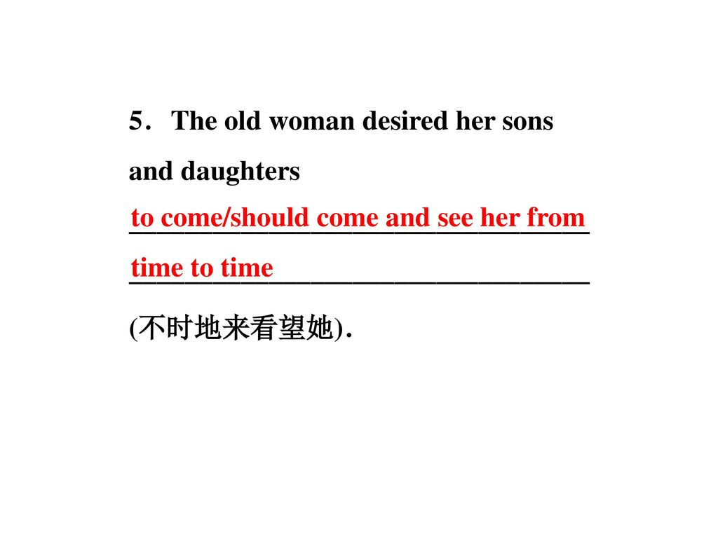 5.The old woman desired her sons and daughters __________________________________________________________________ (不时地来看望她).