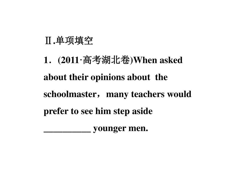 Ⅱ.单项填空 1.(2011·高考湖北卷)When asked about their opinions about the schoolmaster,many teachers would prefer to see him step aside __________ younger men.