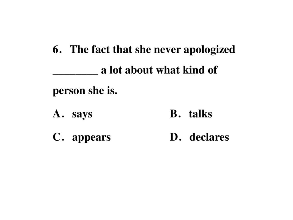 6.The fact that she never apologized ________ a lot about what kind of person she is.