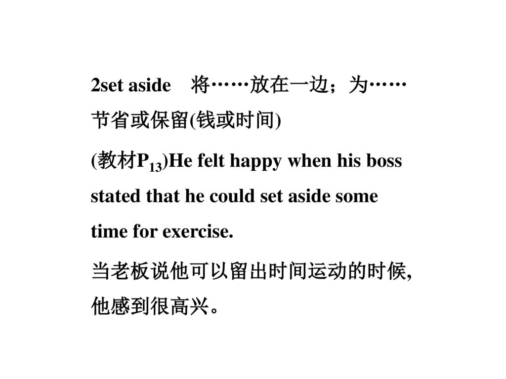 2set aside 将……放在一边;为……节省或保留(钱或时间) (教材P13)He felt happy when his boss stated that he could set aside some time for exercise.