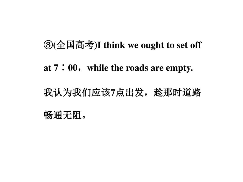 ③(全国高考)I think we ought to set off at 7∶00,while the roads are empty