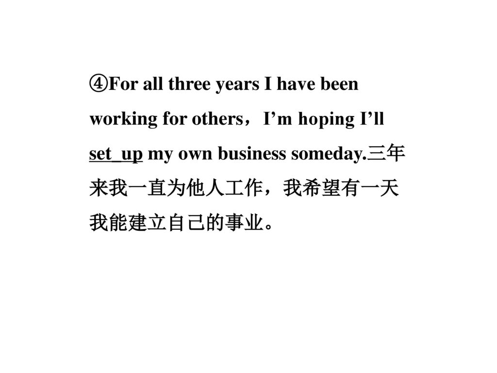 ④For all three years I have been working for others,I'm hoping I'll set_up my own business someday.三年来我一直为他人工作,我希望有一天我能建立自己的事业。
