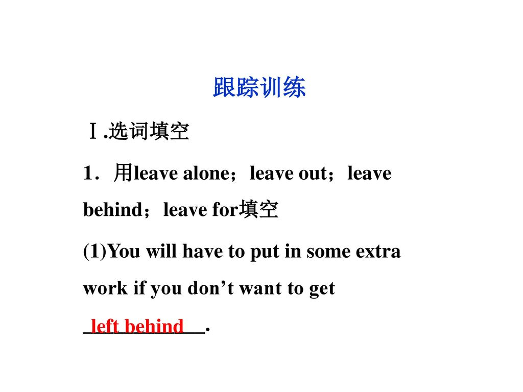 跟踪训练 Ⅰ.选词填空 1.用leave alone;leave out;leave behind;leave for填空