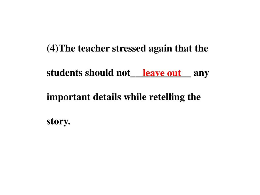 (4)The teacher stressed again that the students should not____________ any important details while retelling the story.