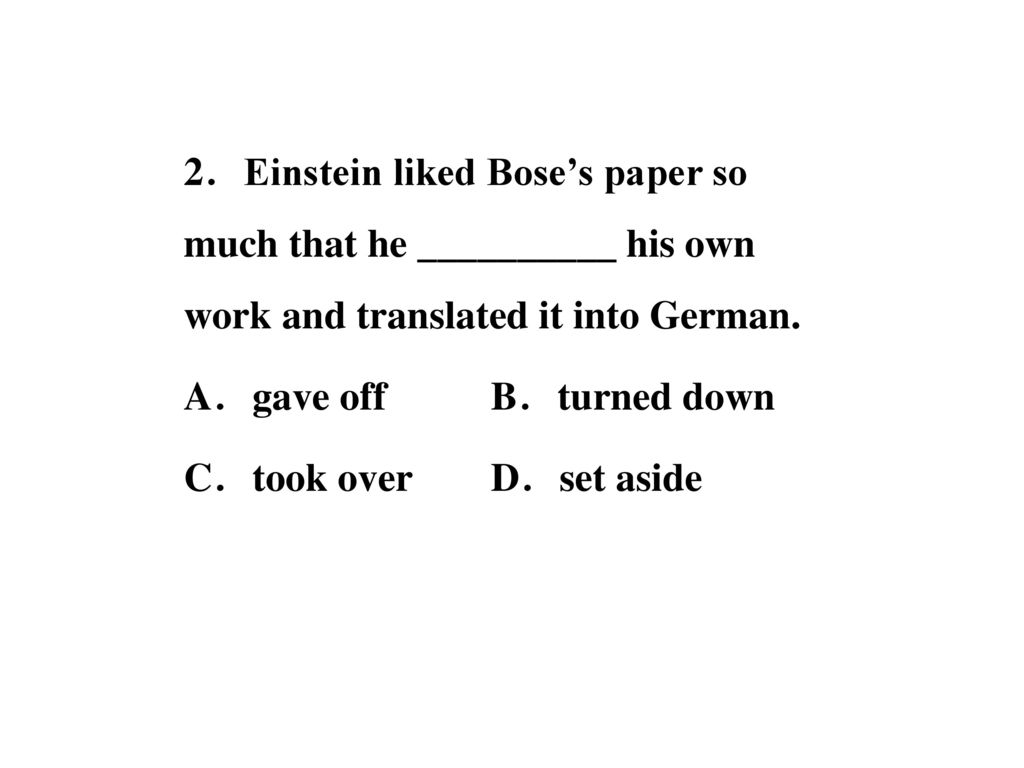 2.Einstein liked Bose's paper so much that he __________ his own work and translated it into German.