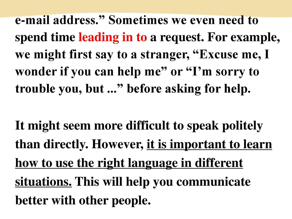 address. Sometimes we even need to spend time leading in to a request. For example, we might first say to a stranger, Excuse me, I wonder if you can help me or I'm sorry to trouble you, but ... before asking for help.
