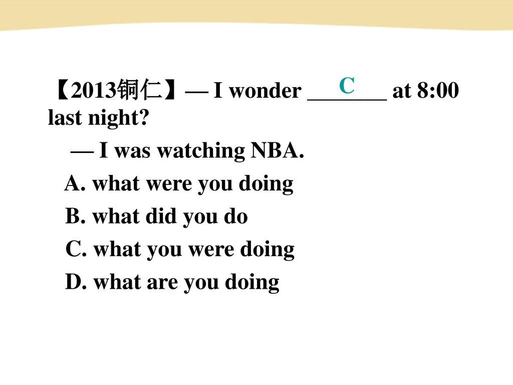C 【2013铜仁】— I wonder _______ at 8:00 last night — I was watching NBA. A. what were you doing. B. what did you do.