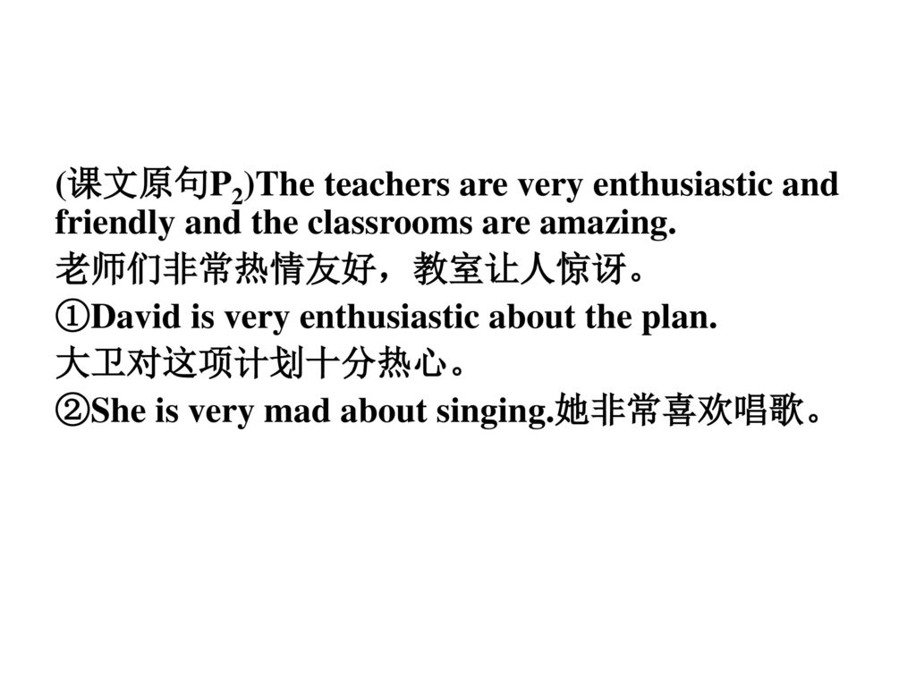 (课文原句P2)The teachers are very enthusiastic and friendly and the classrooms are amazing.