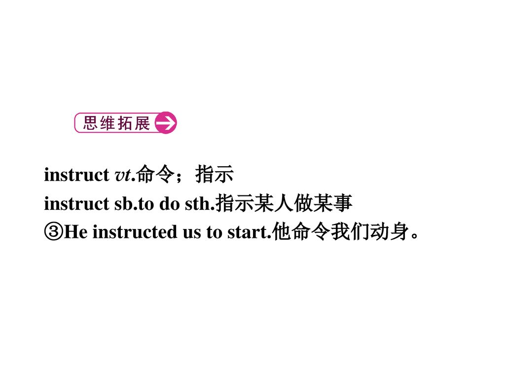 instruct vt.命令;指示 instruct sb.to do sth.指示某人做某事 ③He instructed us to start.他命令我们动身。