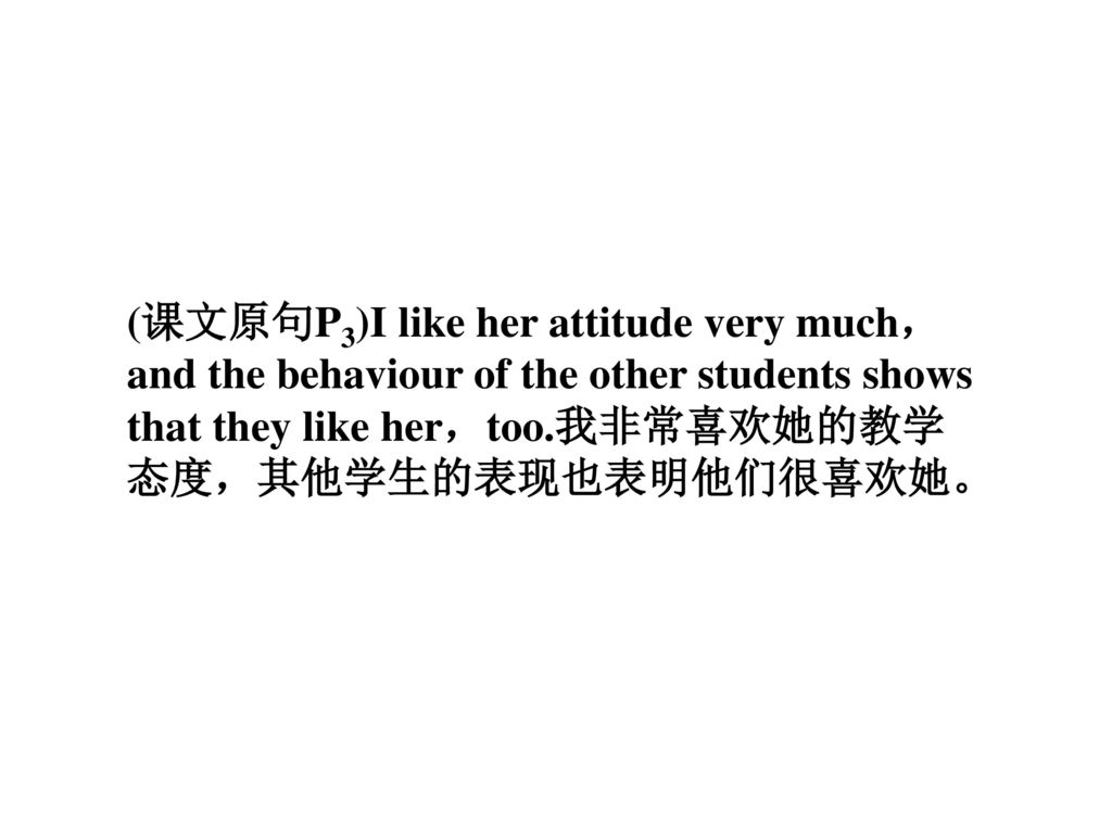 (课文原句P3)I like her attitude very much,and the behaviour of the other students shows that they like her,too.我非常喜欢她的教学态度,其他学生的表现也表明他们很喜欢她。