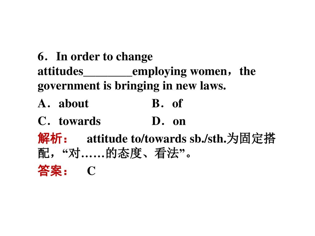 6.In order to change attitudes________employing women,the government is bringing in new laws.