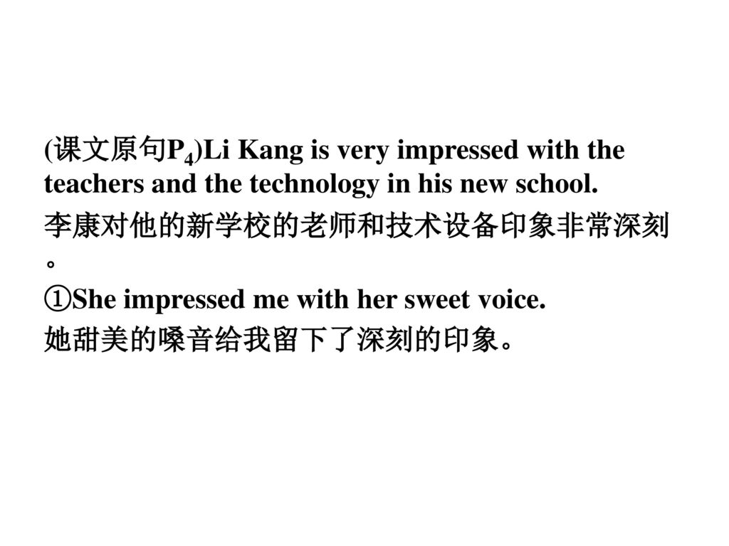 (课文原句P4)Li Kang is very impressed with the teachers and the technology in his new school.