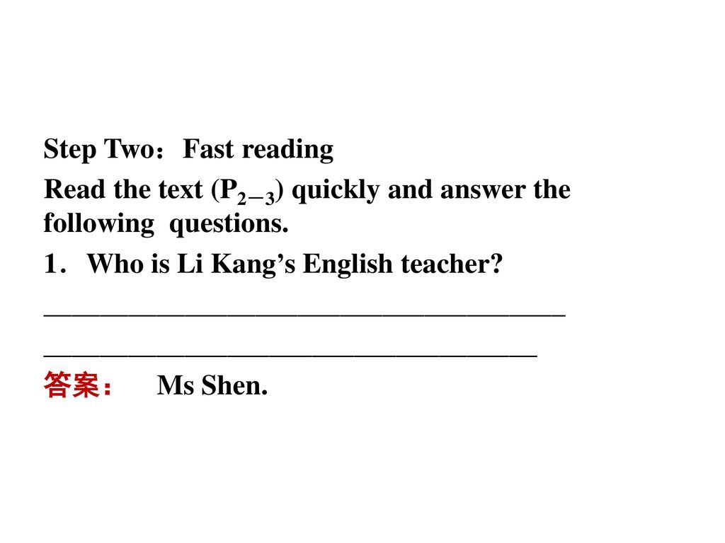 Step Two:Fast reading Read the text (P2-3) quickly and answer the following questions. 1.Who is Li Kang's English teacher