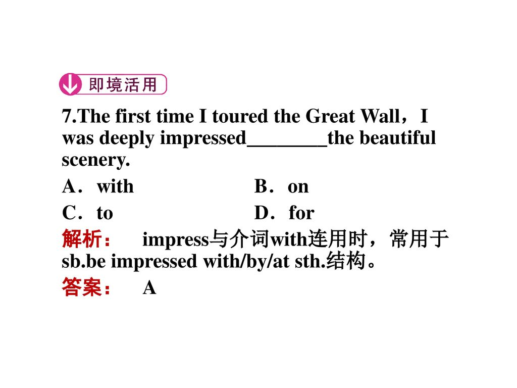 7.The first time I toured the Great Wall,I was deeply impressed________the beautiful scenery.