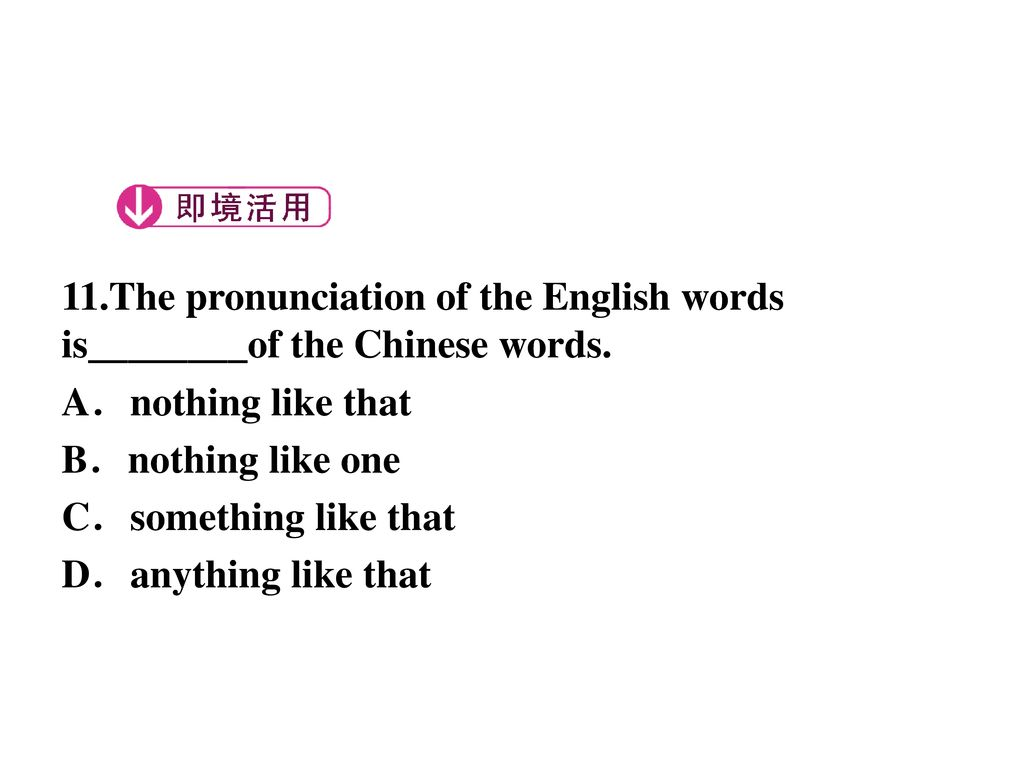 11.The pronunciation of the English words is________of the Chinese words.