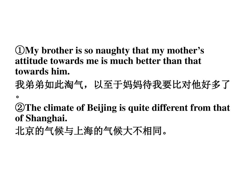 ①My brother is so naughty that my mother's attitude towards me is much better than that towards him.
