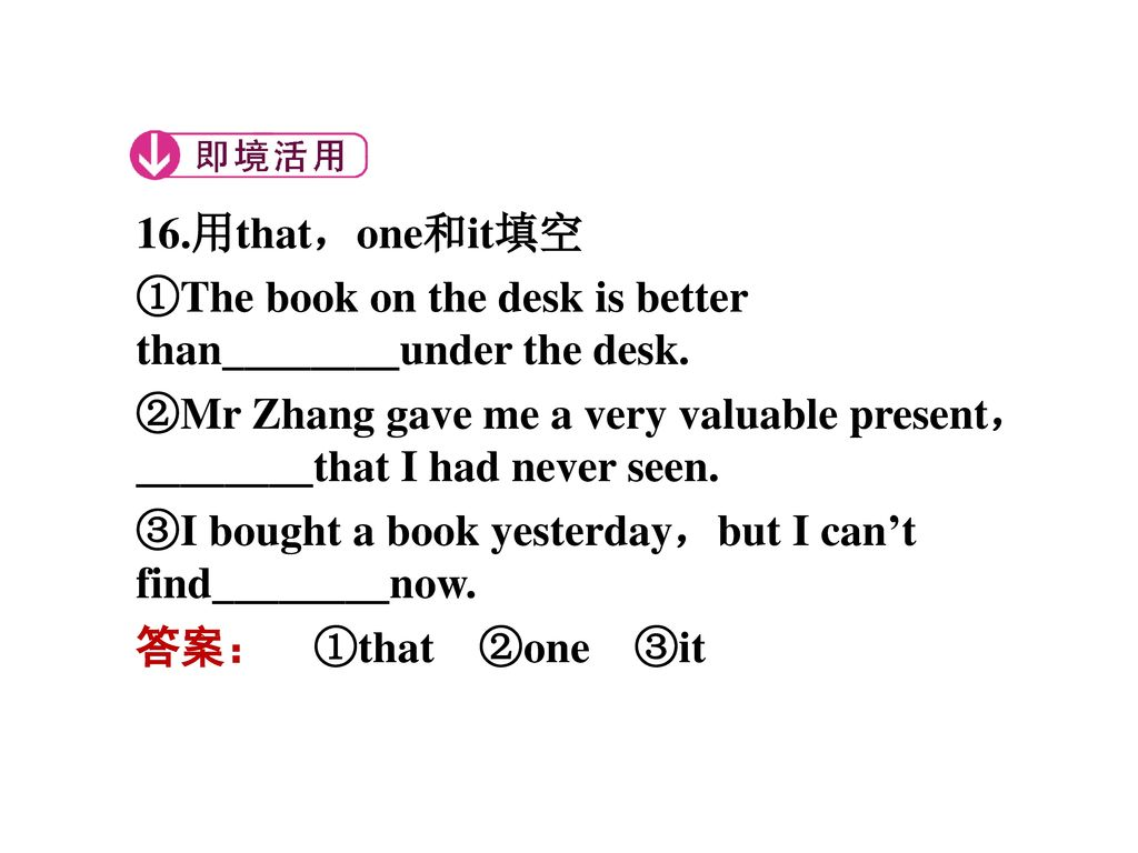 16.用that,one和it填空 ①The book on the desk is better than________under the desk.
