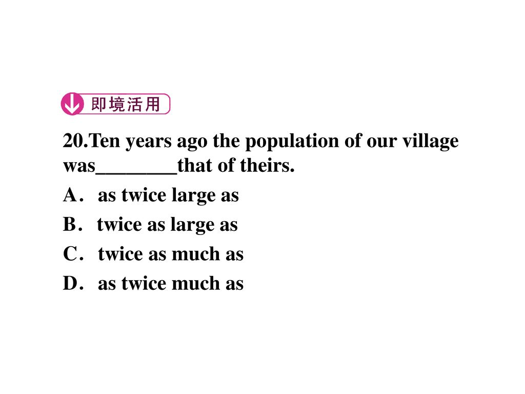 20.Ten years ago the population of our village was________that of theirs.