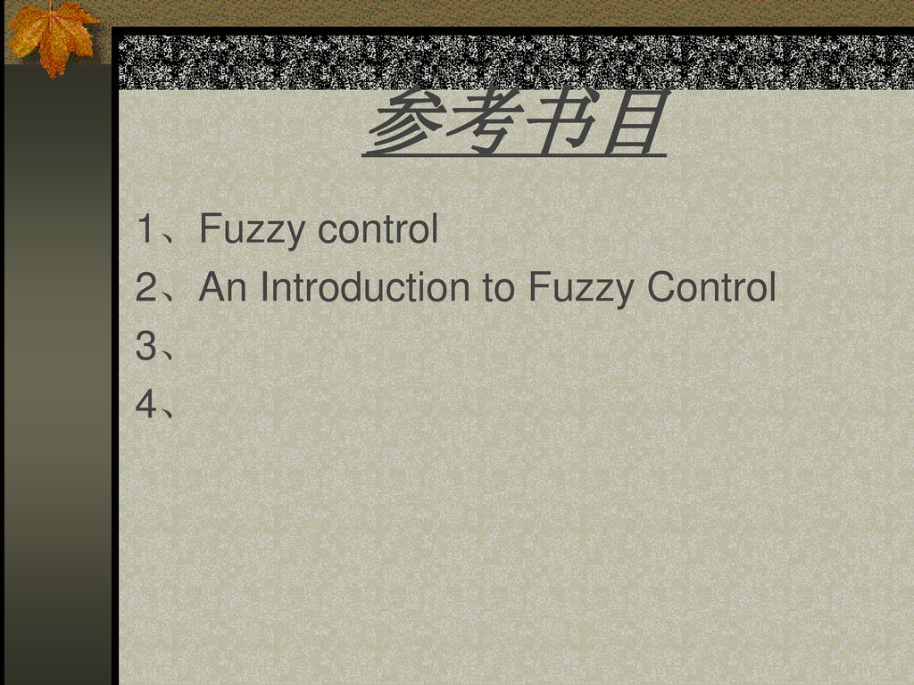 参考书目 1、Fuzzy control 2、An Introduction to Fuzzy Control 3、 4、