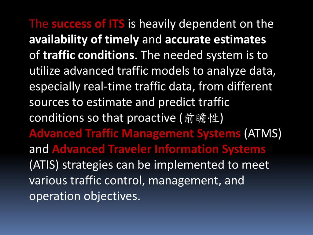 The success of ITS is heavily dependent on the availability of timely and accurate estimates of traffic conditions.