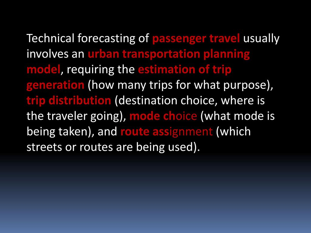 Technical forecasting of passenger travel usually involves an urban transportation planning model, requiring the estimation of trip generation (how many trips for what purpose), trip distribution (destination choice, where is the traveler going), mode choice (what mode is being taken), and route assignment (which streets or routes are being used).