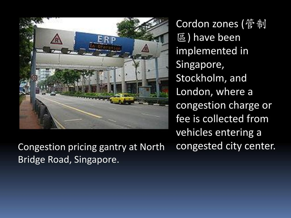 Cordon zones (管制區) have been implemented in Singapore, Stockholm, and London, where a congestion charge or fee is collected from vehicles entering a congested city center.