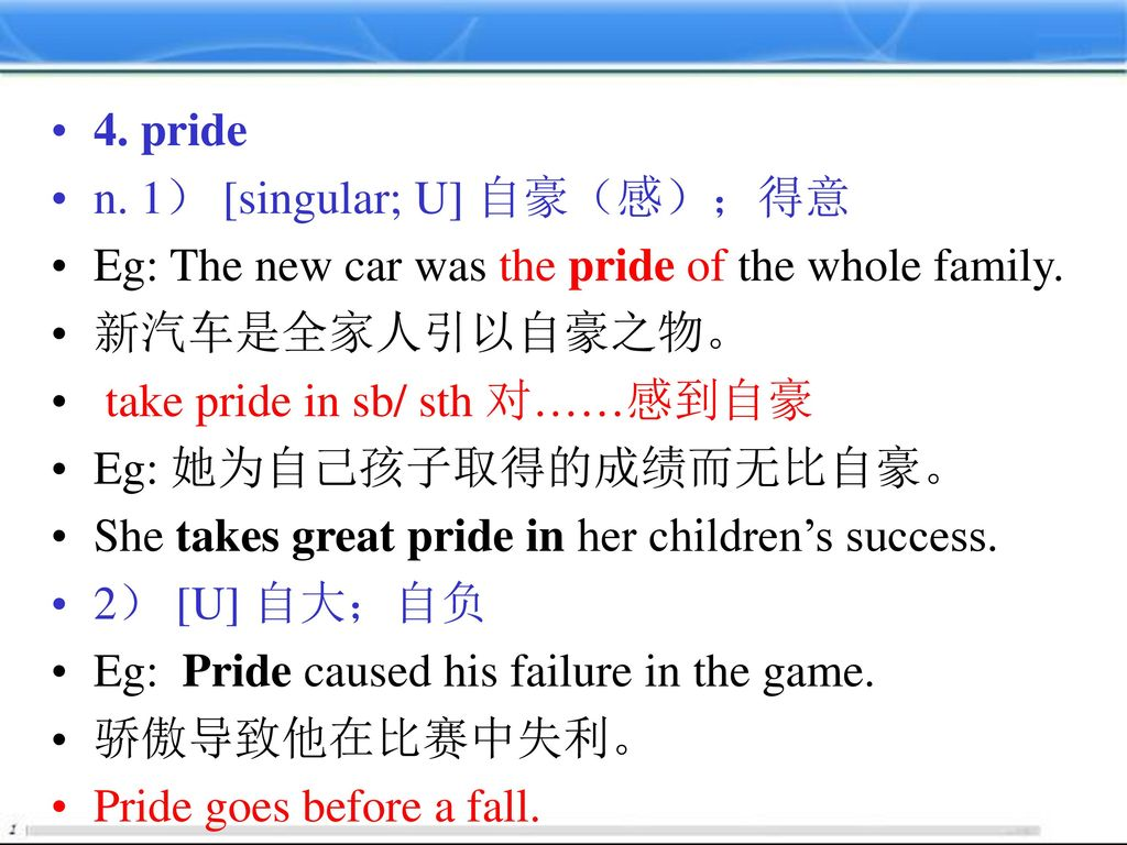 4. pride n. 1) [singular; U] 自豪(感);得意. Eg: The new car was the pride of the whole family. 新汽车是全家人引以自豪之物。