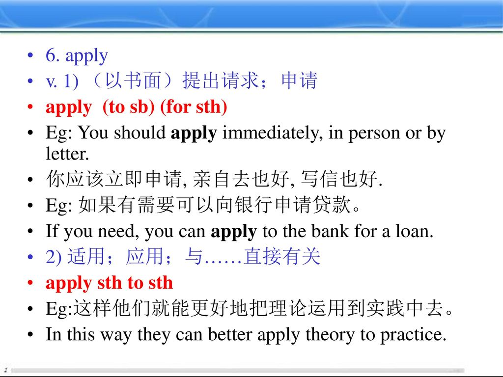 6. apply v. 1) (以书面)提出请求;申请. apply (to sb) (for sth) Eg: You should apply immediately, in person or by letter.