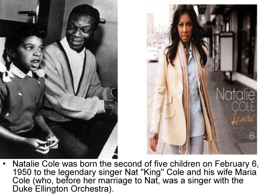 Natalie Cole was born the second of five children on February 6, 1950 to the legendary singer Nat King Cole and his wife Maria Cole (who, before her marriage to Nat, was a singer with the Duke Ellington Orchestra).