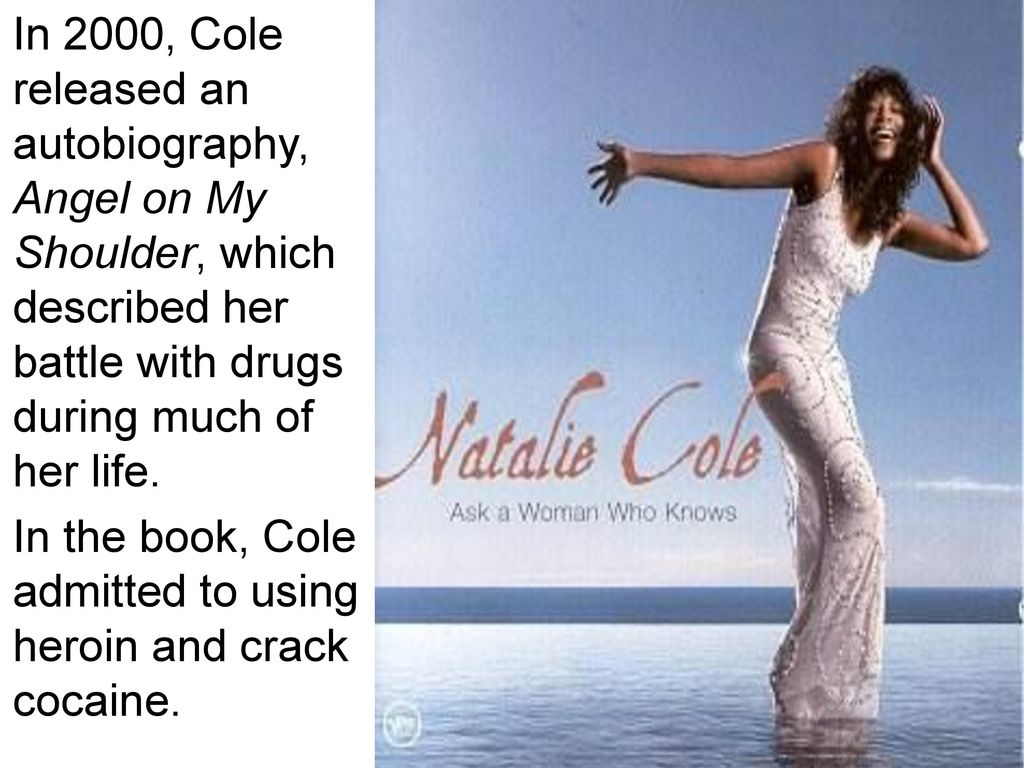 In 2000, Cole released an autobiography, Angel on My Shoulder, which described her battle with drugs during much of her life.