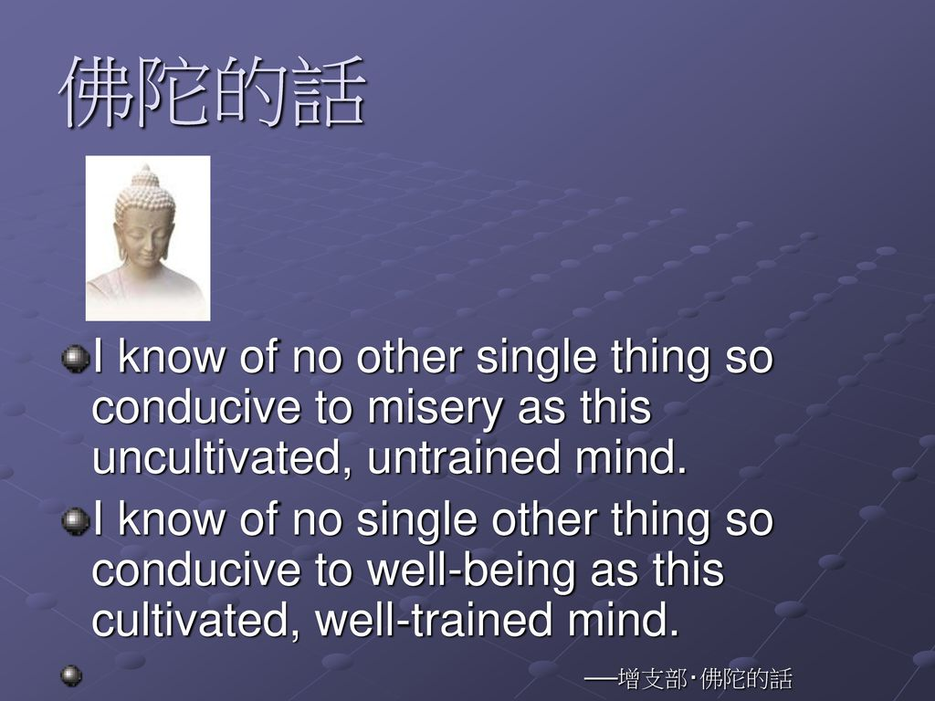 佛陀的話 I know of no other single thing so conducive to misery as this uncultivated, untrained mind.