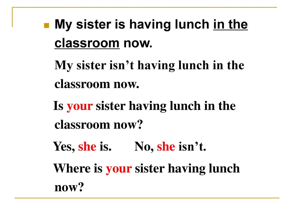 My sister is having lunch in the classroom now.