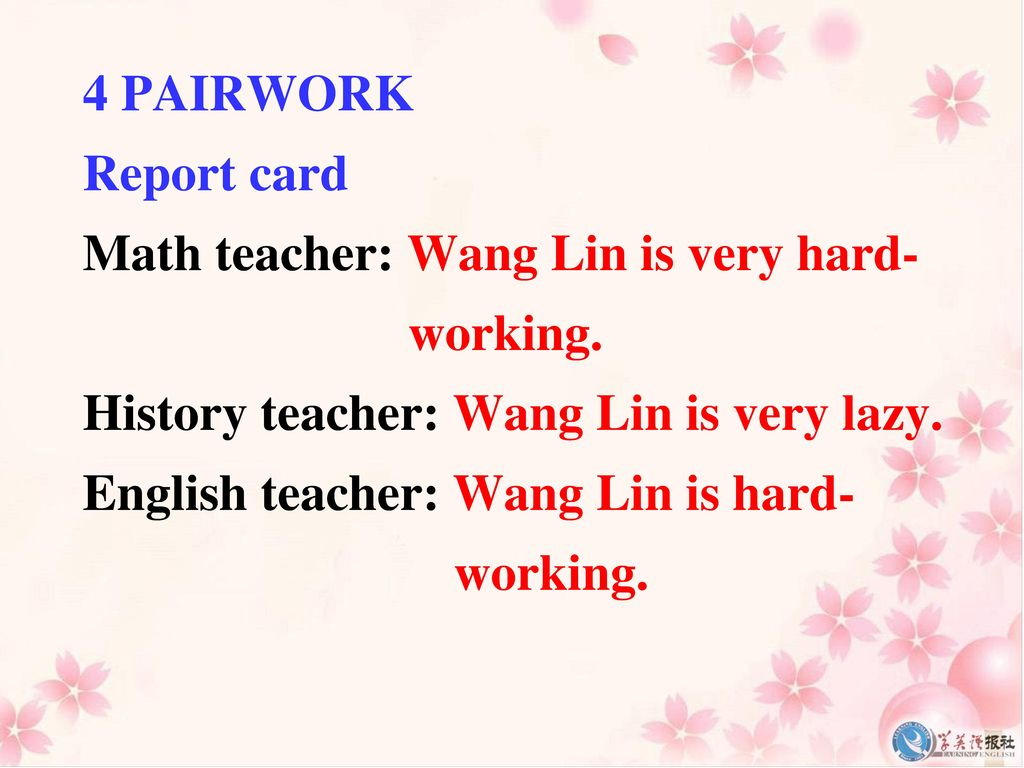 4 PAIRWORK Report card. Math teacher: Wang Lin is very hard- working. History teacher: Wang Lin is very lazy.