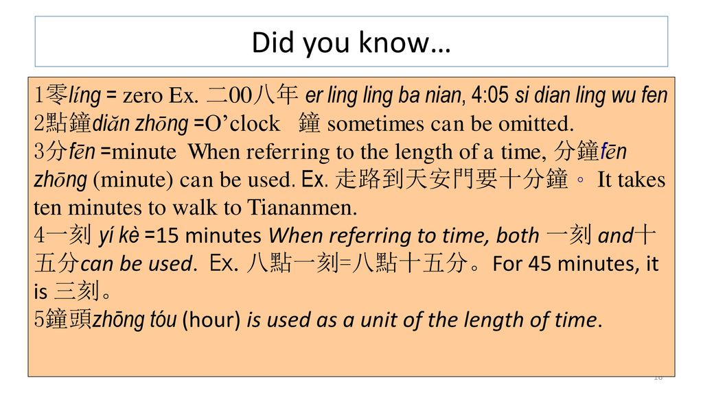 Did you know… 零líng = zero Ex. 二00八年 er ling ling ba nian, 4:05 si dian ling wu fen. 點鐘diăn zhōng =O'clock 鐘 sometimes can be omitted.