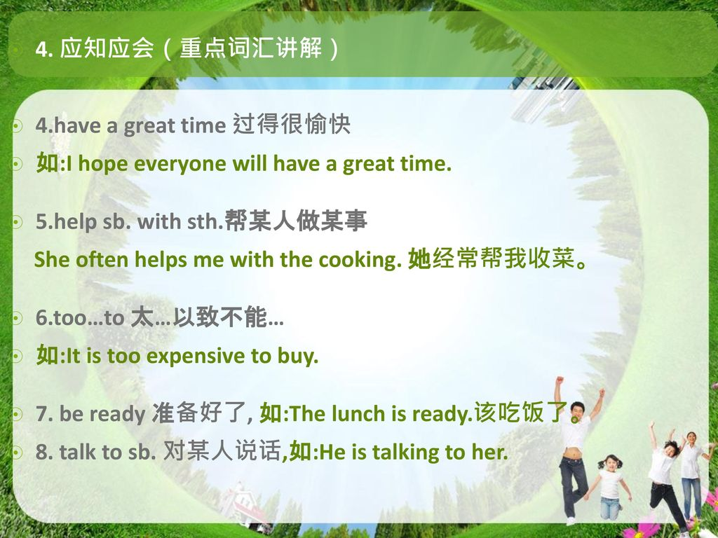 4. 应知应会(重点词汇讲解) 4.have a great time 过得很愉快. 如:I hope everyone will have a great time. 5.help sb. with sth.帮某人做某事.