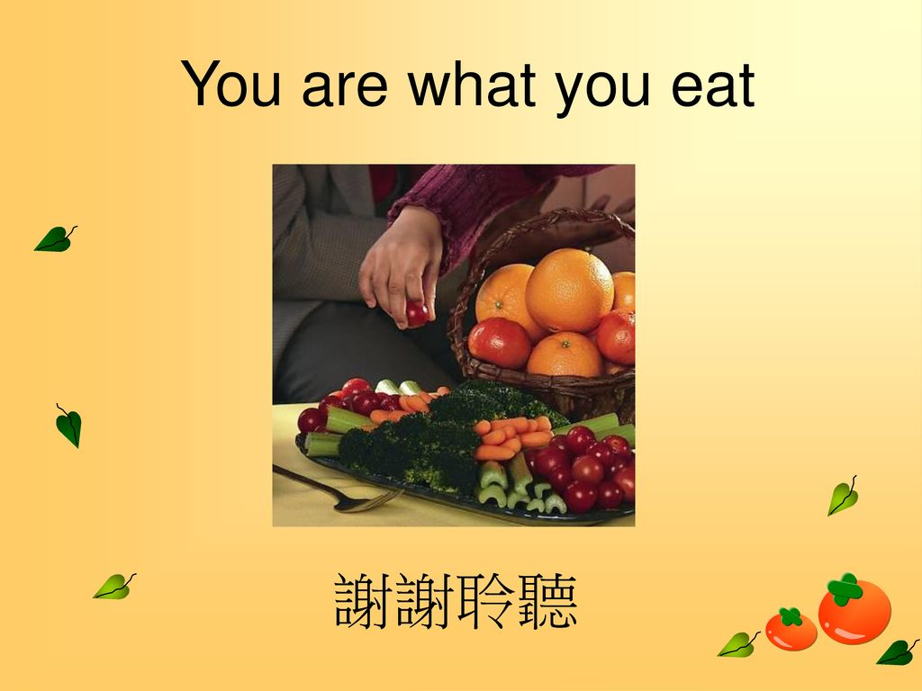 You are what you eat 謝謝聆聽