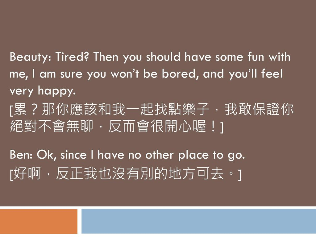Beauty: Tired Then you should have some fun with me, I am sure you won't be bored, and you'll feel very happy.