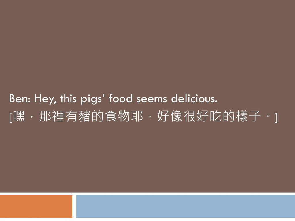 Ben: Hey, this pigs' food seems delicious. [嘿,那裡有豬的食物耶,好像很好吃的樣子。]