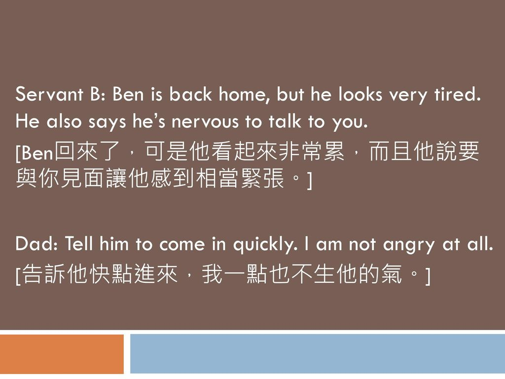 Servant B: Ben is back home, but he looks very tired