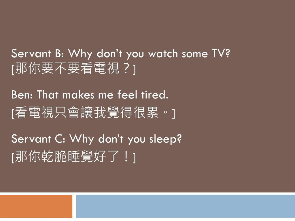Servant B: Why don't you watch some TV [那你要不要看電視?]