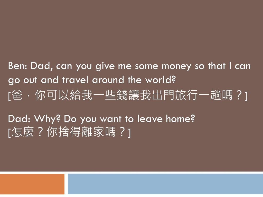 Ben: Dad, can you give me some money so that I can go out and travel around the world